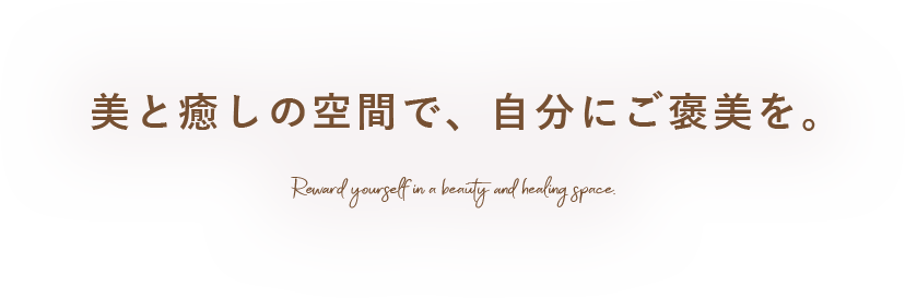 美と癒しの空間で自分にご褒美を。 Reward yourself in a beauty and healing space.